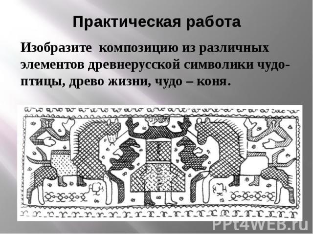 Практическая работа Изобразите композицию из различных элементов древнерусской символики чудо- птицы, древо жизни, чудо – коня.