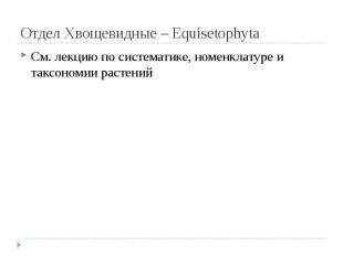Отдел Хвощевидные – Equisetophyta См. лекцию по систематике, номенклатуре и такс