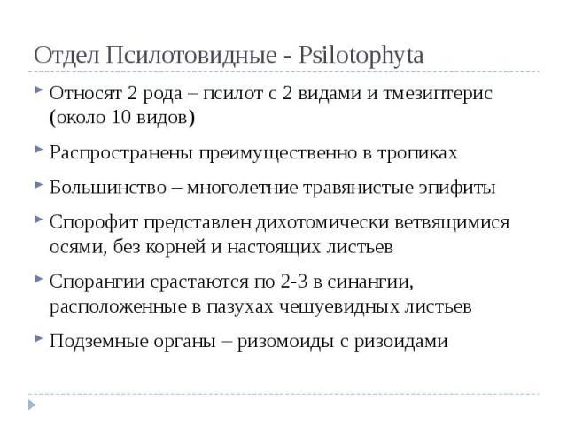 Отдел Псилотовидные - Psilotophyta Относят 2 рода – псилот с 2 видами и тмезиптерис (около 10 видов) Распространены преимущественно в тропиках Большинство – многолетние травянистые эпифиты Спорофит представлен дихотомически ветвящимися осями, без ко…