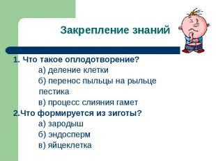 Закрепление знаний 1. Что такое оплодотворение? а) деление клетки б) перенос пыл