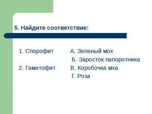 5. Найдите соответствие: 1. Спорофит А. Зеленый мох Б. Заросток папоротника 2. Г
