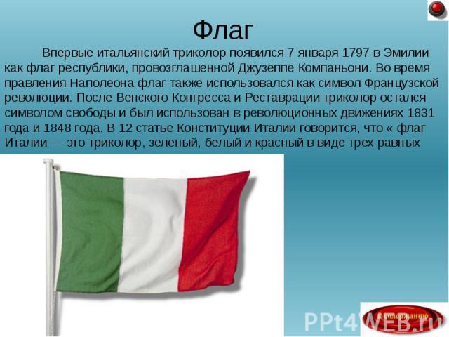 Впервые итальянский триколор появился 7 января 1797 в Эмилии как флаг республики, провозглашенной Джузеппе Компаньони. Во время правления Наполеона флаг также использовался как символ Французской революции. После Венского Конгресса и Реставрации три…