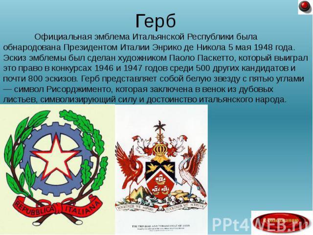 Официальная эмблема Итальянской Республики была обнародована Президентом Италии Энрико де Никола 5 мая 1948 года. Эскиз эмблемы был сделан художником Паоло Паскетто, который выиграл это право в конкурсах 1946 и 1947 годов среди 500 других кандидатов…