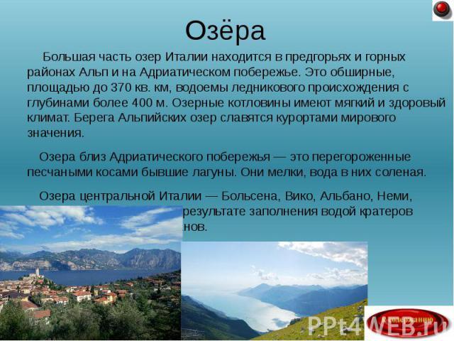 Большая часть озер Италии находится в предгорьях и горных районах Альп и на Адриатическом побережье. Это обширные, площадью до 370 кв. км, водоемы ледникового происхождения с глубинами более 400 м. Озерные котловины имеют мягкий и здоровый климат. Б…