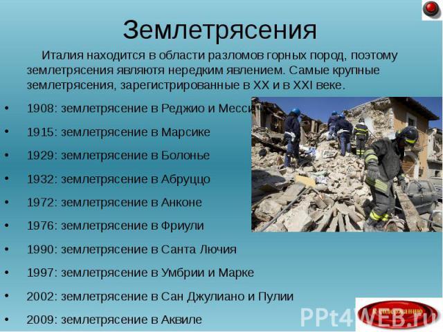Италия находится в области разломов горных пород, поэтому землетрясения являютя нередким явлением. Самые крупные землетрясения, зарегистрированные в XX и в XXI веке. Италия находится в области разломов горных пород, поэтому землетрясения являютя нер…