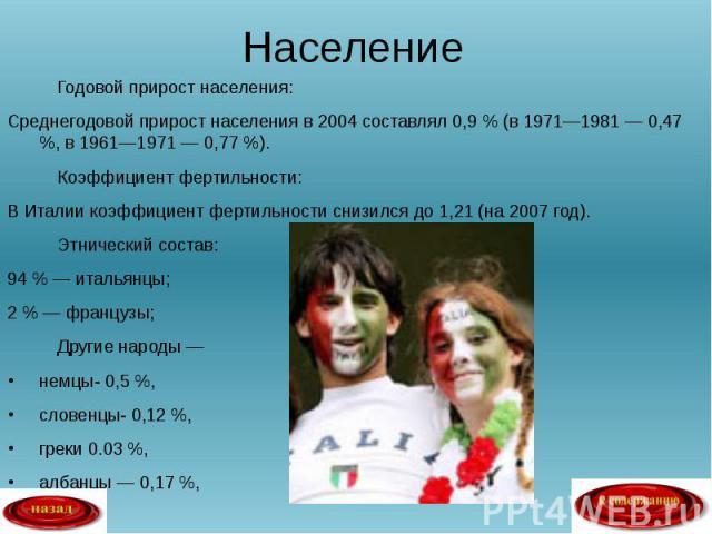 Годовой прирост населения: Годовой прирост населения: Среднегодовой прирост населения в 2004 составлял 0,9 % (в 1971—1981 — 0,47 %, в 1961—1971 — 0,77 %). Коэффициент фертильности: В Италии коэффициент фертильности снизился до 1,21 (на 2007 год). Эт…