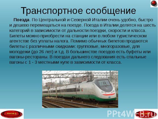 Поезда. По Центральной и Северной Италии очень удобно, быстро и дешево перемещаться на поезде. Поезда в Италии делятся на шесть категорий в зависимости от дальности поездки, скорости и класса. Билеты можно приобрести на станции или в любом туристиче…