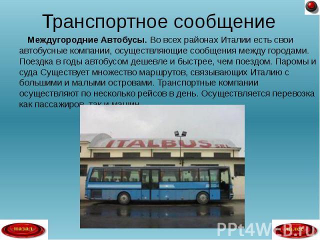 Междугородние Автобусы. Во всех районах Италии есть свои автобусные компании, осуществляющие сообщения между городами. Поездка в годы автобусом дешевле и быстрее, чем поездом. Паромы и суда Существует множество маршрутов, связывающих Италию с больши…
