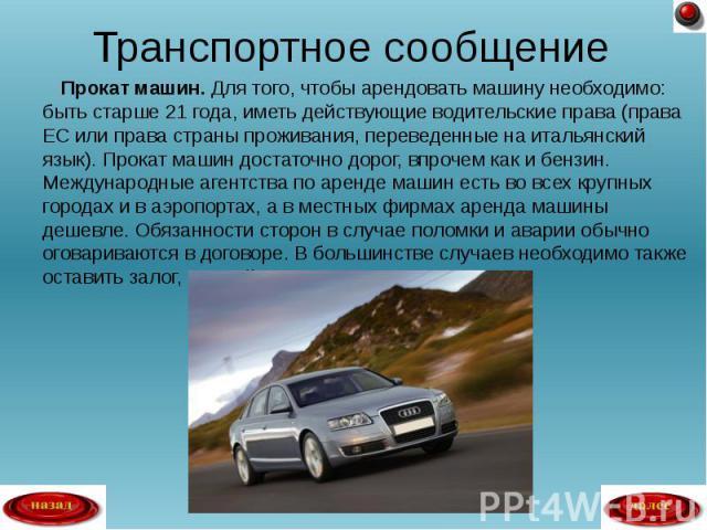 Прокат машин. Для того, чтобы арендовать машину необходимо: быть старше 21 года, иметь действующие водительские права (права ЕС или права страны проживания, переведенные на итальянский язык). Прокат машин достаточно дорог, впрочем как и бензин. Межд…