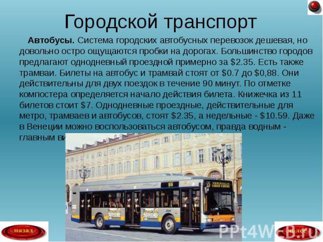 Автобусы. Система городских автобусных перевозок дешевая, но довольно остро ощущаются пробки на дорогах. Большинство городов предлагают однодневный проездной примерно за $2.35. Есть также трамваи. Билеты на автобус и трамвай стоят от $0.7 до $0,88. …