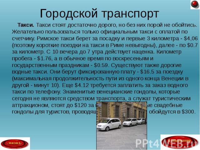 Такси. Такси стоят достаточно дорого, но без них порой не обойтись. Желательно пользоваться только официальным такси с оплатой по счетчику. Римское такси берет за посадку и первые 3 километра - $4,06 (поэтому короткие поездки на такси в Риме невыгод…