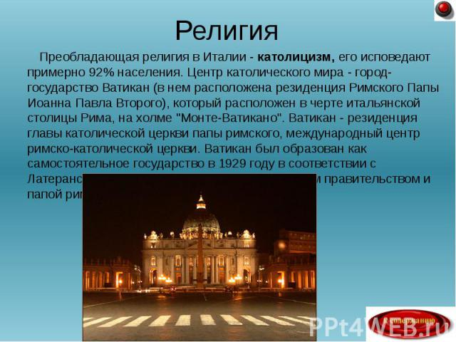 Преобладающая религия в Италии - католицизм, его исповедают примерно 92% населения. Центр католического мира - город-государство Ватикан (в нем расположена резиденция Римского Папы Иоанна Павла Второго), который расположен в черте итальянской столиц…