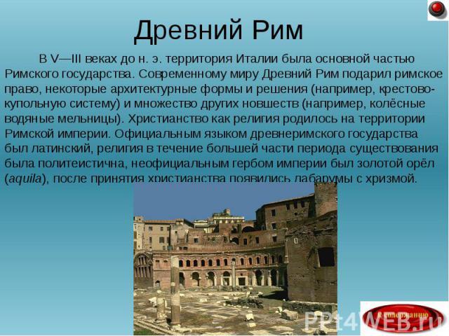 Древний Рим В V—III веках до н. э. территория Италии была основной частью Римского государства. Современному миру Древний Рим подарил римское право, некоторые архитектурные формы и решения (например, крестово-купольную систему) и множество других но…