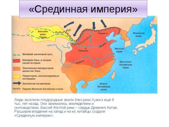 «Срединная империя» Люди заселили плодородные земли близ реки Хуанхэ ещё 8 тыс. лет назад. Они занимались земледелием и скотоводством. Бассей Жёлтой реки – сердце Древнего Китая. Расширив владения на запад и на юг, китайцы создали «Срединную империю».