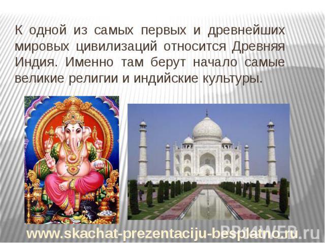 К одной из самых первых и древнейших мировых цивилизаций относится Древняя Индия. Именно там берут начало самые великие религии и индийские культуры. К одной из самых первых и древнейших мировых цивилизаций относится Древняя Индия. Именно там берут …