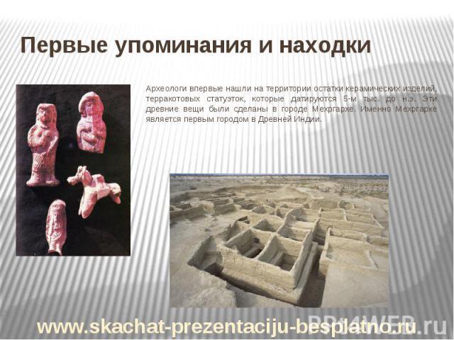 Первые упоминания и находки Археологи впервые нашли на территории остатки керамических изделий, терракотовых статуэток, которые датируются 5-м тыс. до н.э. Эти древние вещи были сделаны в городе Мехргархе. Именно Мехргархе является первым городом в …