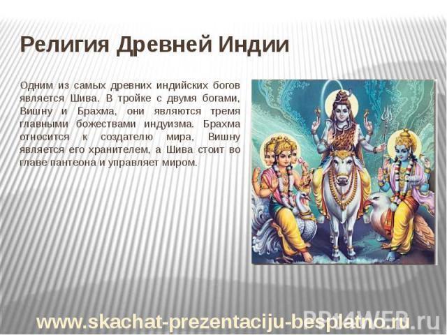 Религия Древней Индии Одним из самых древних индийских богов является Шива. В тройке с двумя богами, Вишну и Брахма, они являются тремя главными божествами индуизма. Брахма относится к создателю мира, Вишну является его хранителем, а Шива стоит во г…