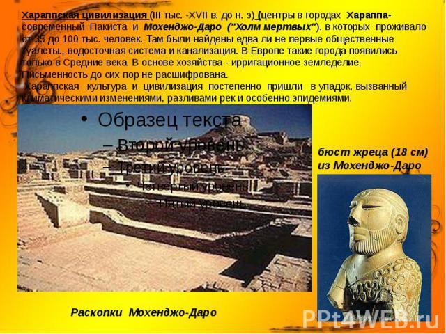 """Хараппская цивилизация (III тыс.-XVIIв. до н.э) (центры в городах Хараппа-современный Пакиста и Мохенджо-Даро (""""Холм мертвых""""), в которых проживало от 35 до 100 тыс. человек. Там были найдены едва ли не первые общественны…"""