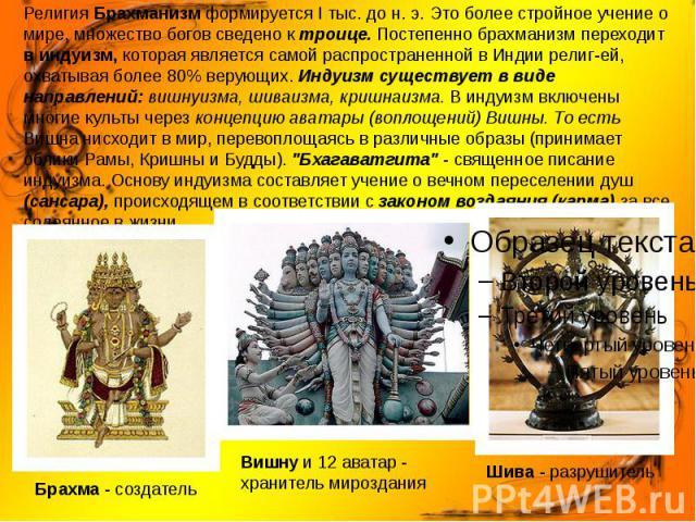 Религия Брахманизм формируется I тыс. до н. э. Это более стройное учение о мире, множество богов сведено к троице. Постепенно брахманизм переходит в индуизм, которая является самой распространенной в Индии религей, охватывая более 80% верующих.…