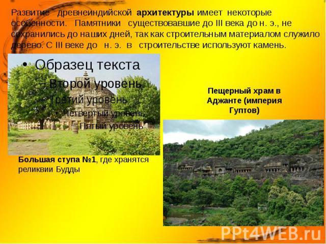 Развитие древнеиндийской архитектуры имеет некоторые особенности. Памятники существовавшие до III века до н. э., не сохранились до наших дней, так как строительным материалом служило дерево. С III веке до н. э. в строительстве используют камень.