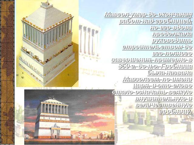Мавсол умер до окончания работ над гробницей, но его вдова продолжала руководить строительством до его полного завершения, примерно в 350 г. до н.э. Гробница была названа Мавзолеем, по имени царя, и это слово стало означать всякую внушительную и вел…