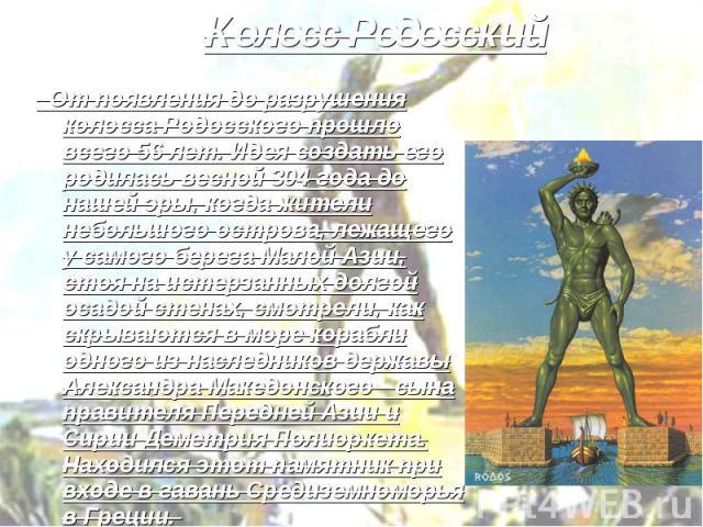 Колосс Родосский От появления до разрушения колосса Родосского прошло всего 56 лет. Идея создать его родилась весной 304 года до нашей эры, когда жители небольшого острова, лежащего у самого берега Малой Азии, стоя на истерзанных долгой осадой стена…