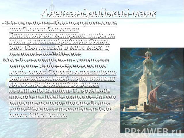 Александрийский маяк В III веке до н.э. был построен маяк, чтобы корабли могли благополучно миновать рифы на пути в александрийскую бухту. Это был первый в мире маяк, и простоял он 1500 лет. Маяк был построен на маленьком острове Фарос в Средиземном…