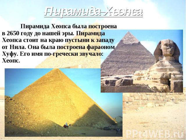 Пирамида Хеопса Пирамида Хеопса была построена в 2650 году до нашей эры. Пирамида Хеопса стоит на краю пустыни к западу от Нила. Она была построена фараоном Хуфу. Его имя по-гречески звучало: Хеопс.