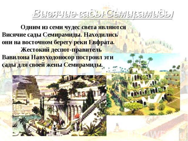 Висячие сады Семирамиды Одним из семи чудес света являются Висячие сады Семирамиды. Находились они на восточном берегу реки Евфрата. Жестокий деспот-правитель Вавилона Навуходоносор построил эти сады для своей жены Семирамиды.