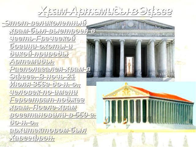 Храм Артемиды в Эфесе Этот великолепный храм был выстроен в честь Греческой богини охоты и дикой природы Артемиды. Располагался храм в Эфесе. В ночь 21 Июля 356г до н. э., человек по имени Герострат поджег храм. После храм восстановили в 550 г. до н…