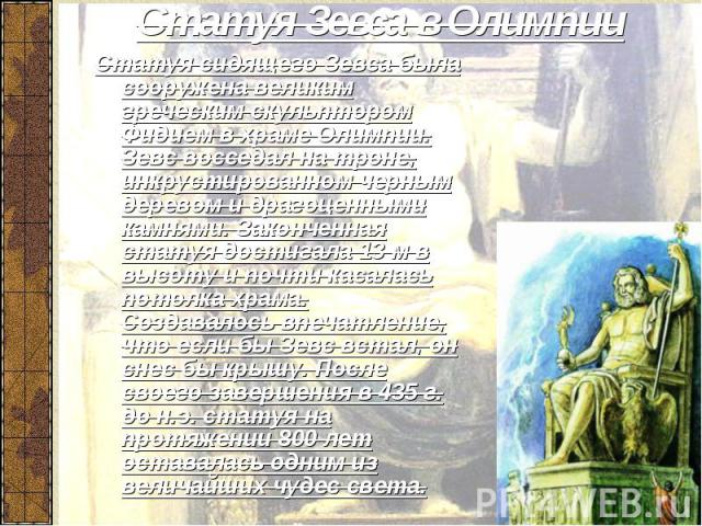 Статуя Зевса в Олимпии Статуя сидящего Зевса была сооружена великим греческим скульптором Фидием в храме Олимпии. Зевс восседал на троне, инкрустированном черным деревом и драгоценными камнями. Законченная статуя достигала 13 м в высоту и почти каса…