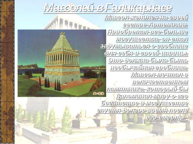 Мавзолей в Галикарнасе Мавсол женился на своей сестре Артемизии. Приобретая все больше могущества, он стал задумываться о гробнице для себя и своей царицы. Это должна была быть необычайная гробница. Мавсол мечтал о величественном памятнике, который …