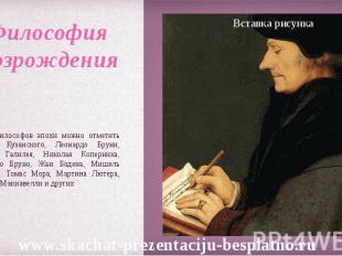 Среди философов эпохи можно отметить Николая Кузанского, Леонардо Бруни, Галилео
