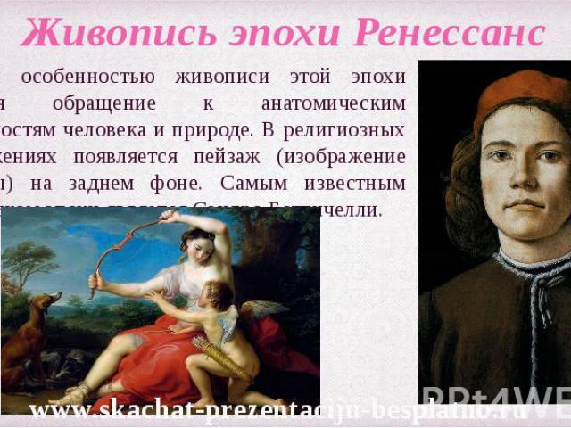 Главной особенностью живописи этой эпохи является обращение к анатомическим особенностям человека и природе. В религиозных изображениях появляется пейзаж (изображение природы) на заднем фоне. Самым известным художником эпохи является Сандро Боттичел…
