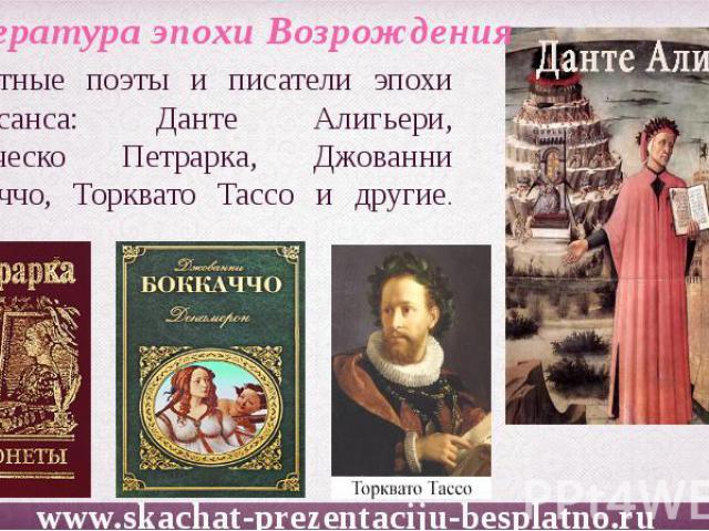 Известные поэты и писатели эпохи Ренессанса: Данте Алигьери, Франческо Петрарка, Джованни Боккаччо, Торквато Тассо и другие.