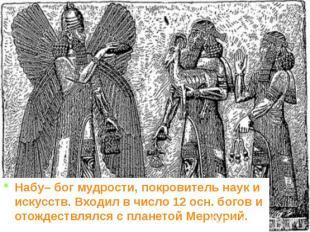 Набу– бог мудрости, покровитель наук и искусств. Входил в число 12 осн. богов и