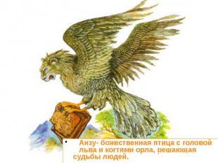 Анзу- божественная птица с головой льва и когтями орла, решающая судьбы людей. А