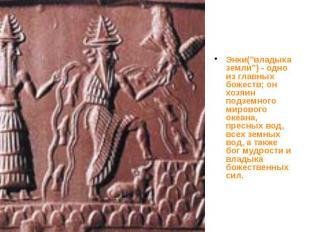 """Энки(""""владыка земли"""") - одно из главных божеств; он хозяин подземного"""