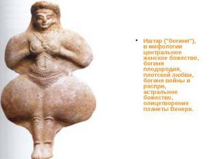 """Иштар (""""богиня""""), в мифологии центральное женское божество, богиня пло"""