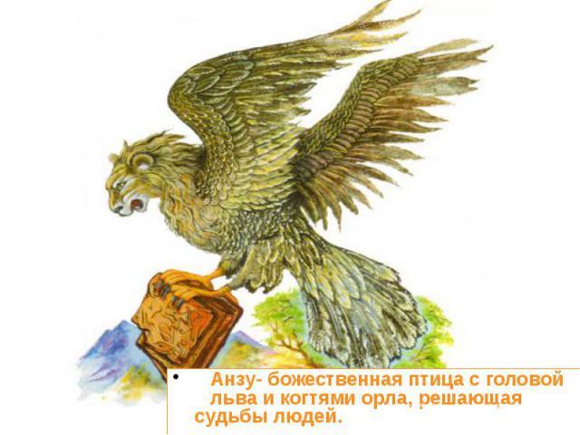 Анзу- божественная птица с головой льва и когтями орла, решающая судьбы людей. Анзу- божественная птица с головой льва и когтями орла, решающая судьбы людей.