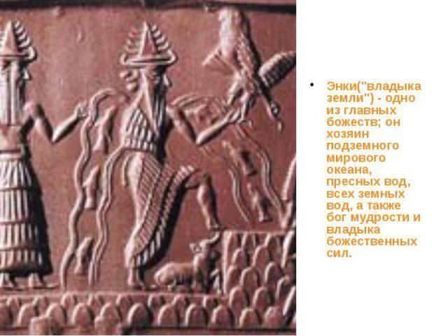 """Энки(""""владыка земли"""") - одно из главных божеств; он хозяин подземного мирового океана, пресных вод, всех земных вод, а также бог мудрости и владыка божественных сил. Энки(""""владыка земли"""") - одно из главных божеств; он хозяин подз…"""