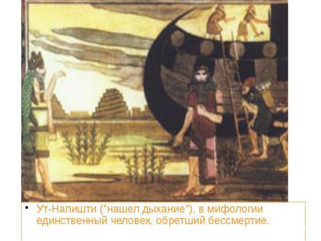 """Ут-Напишти (""""нашел дыхание""""), в мифологии единственный человек, обретший бессмертие. Ут-Напишти (""""нашел дыхание""""), в мифологии единственный человек, обретший бессмертие."""