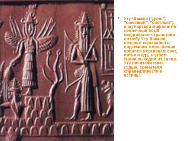 """Уту-Шамаш (""""день"""", """"сияющий"""", """"светлый""""), в шумерской мифологии солнечный бог.В ежедневном странствии по небу Уту-Шамаш вечером скрывался в подземном мире, ночью принося мертвецам свет, питье и еду, а утром снова выходи…"""