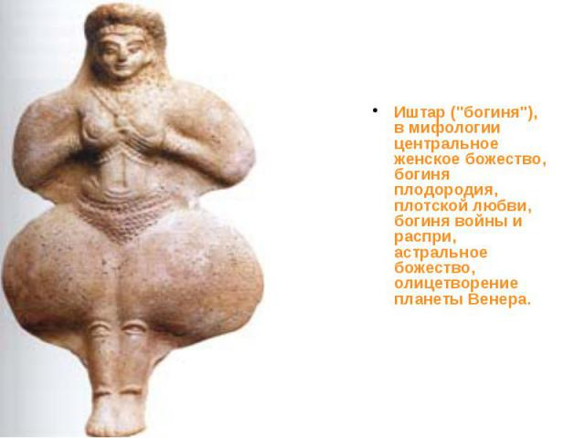 """Иштар (""""богиня""""), в мифологии центральное женское божество, богиня плодородия, плотской любви, богиня войны и распри, астральное божество, олицетворение планеты Венера. Иштар (""""богиня""""), в мифологии центральное женское божество, …"""