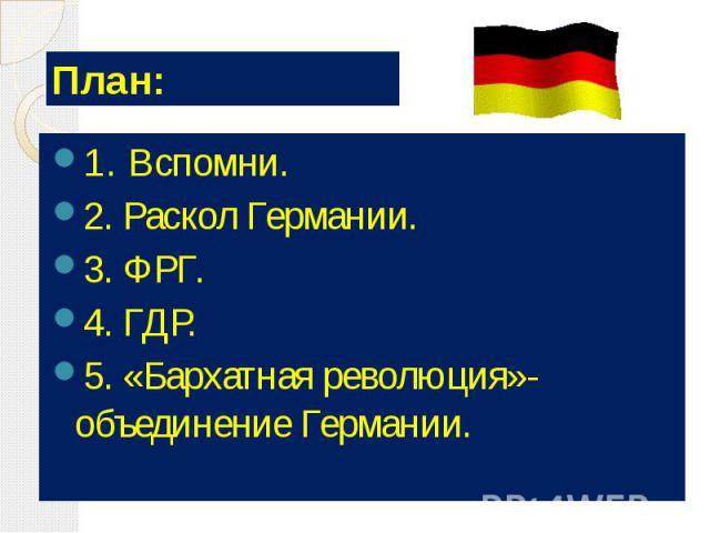 План: 1. Вспомни. 2. Раскол Германии. 3. ФРГ. 4. ГДР. 5. «Бархатная революция»- объединение Германии.