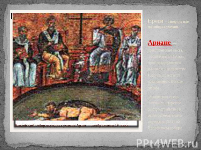 Ереси – отвергнутые на соборах учения. Ариане — христианская секта, последователи Ария, проповедовавшего учение о неравенстве Иисуса Христа по сравнению с Богом-отцом. Арианская ересь получила широкое распространение и была окончательно осуждена (38…
