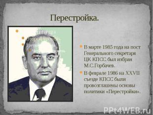 Перестройка. В марте 1985 года на пост Генерального секретаря ЦК КПСС был избран