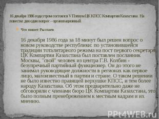 16 декабря 1986 года утром состоялся V Пленум ЦК КПСС Компартии Казахстана . На