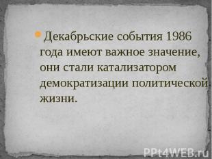 Декабрьские события 1986 года имеют важное значение, они стали катализатором дем