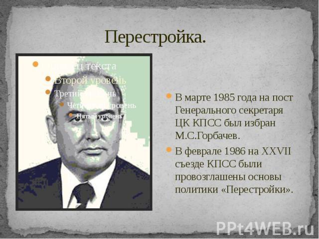 Перестройка. В марте 1985 года на пост Генерального секретаря ЦК КПСС был избран М.С.Горбачев. В феврале 1986 на XXVII съезде КПСС были провозглашены основы политики «Перестройки».